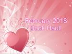 February 2018 BookHaul!